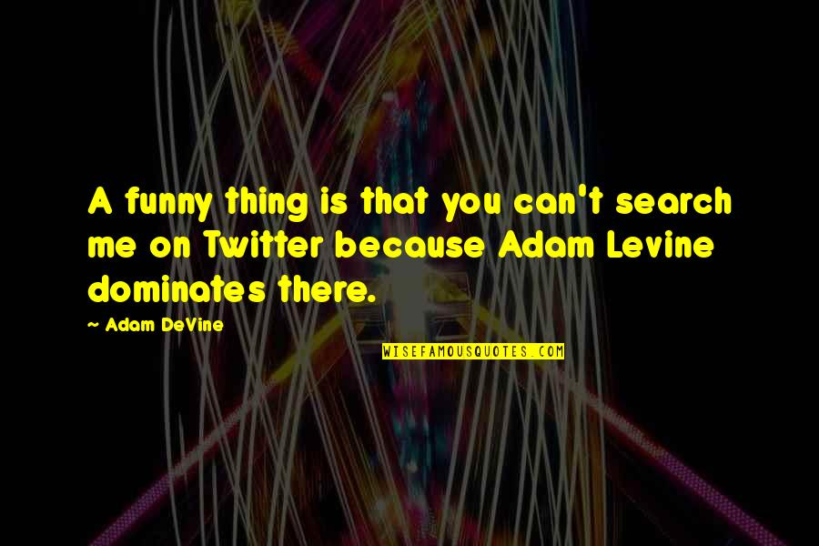 I Am Me Search Quotes By Adam DeVine: A funny thing is that you can't search