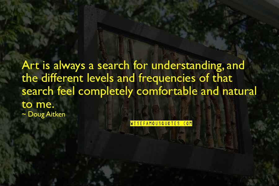 I Am Me Search Quotes By Doug Aitken: Art is always a search for understanding, and