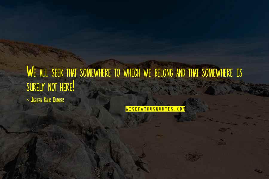 I Am Me Search Quotes By Jasleen Kaur Gumber: We all seek that somewhere to which we