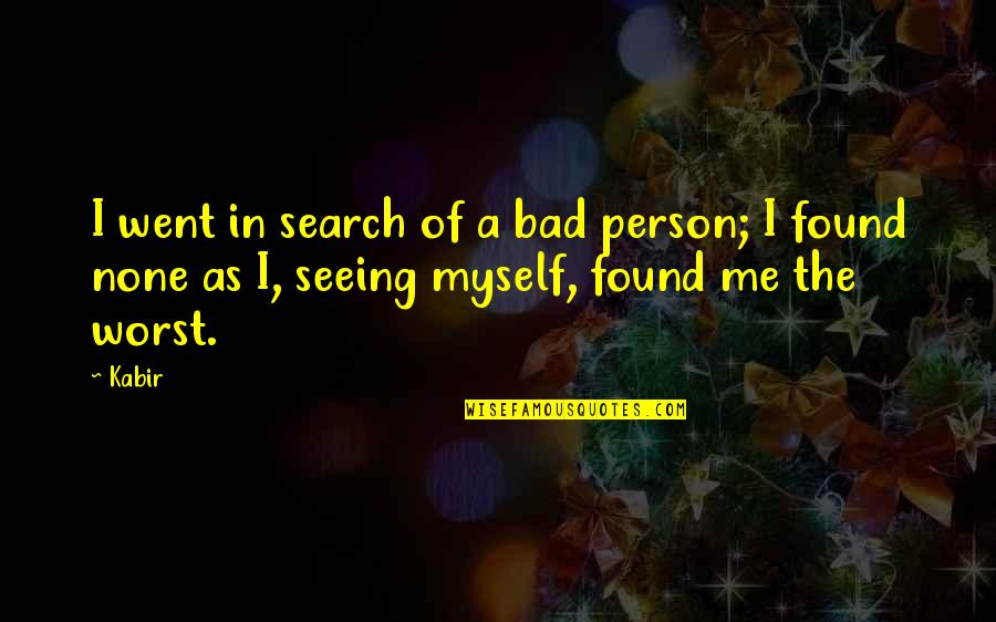I Am Me Search Quotes By Kabir: I went in search of a bad person;