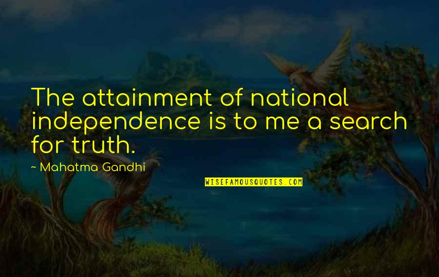 I Am Me Search Quotes By Mahatma Gandhi: The attainment of national independence is to me