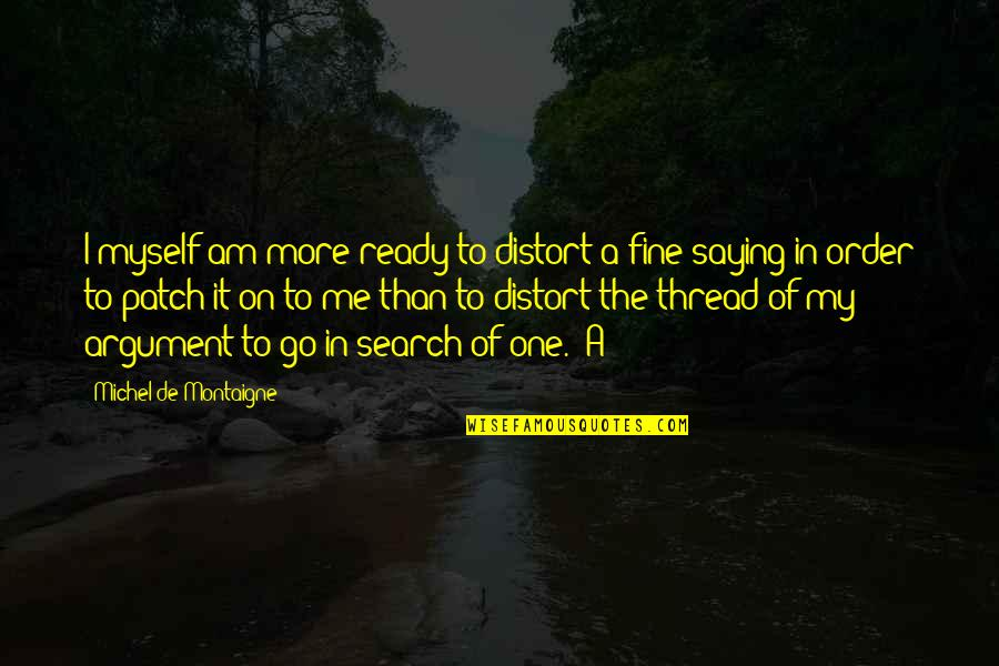 I Am Me Search Quotes By Michel De Montaigne: I myself am more ready to distort a