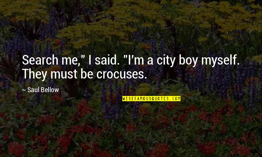 """I Am Me Search Quotes By Saul Bellow: Search me,"""" I said. """"I'm a city boy"""
