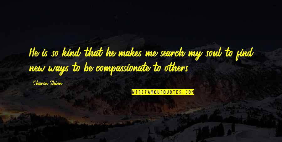 I Am Me Search Quotes By Sharon Shinn: He is so kind that he makes me