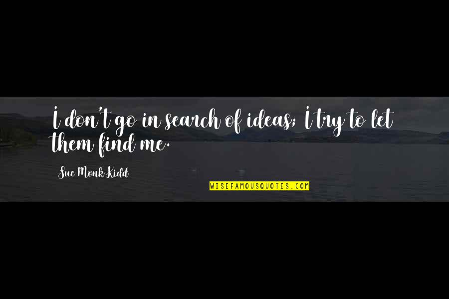 I Am Me Search Quotes By Sue Monk Kidd: I don't go in search of ideas; I