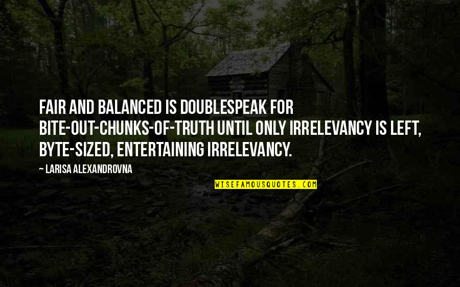 I Am Not Fair Quotes By Larisa Alexandrovna: Fair and balanced is doublespeak for bite-out-chunks-of-truth until