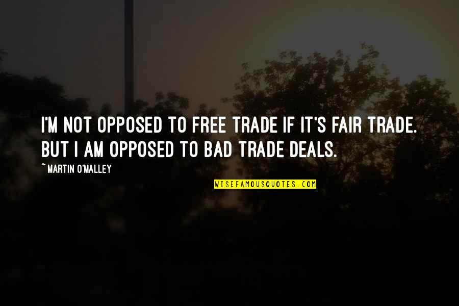 I Am Not Fair Quotes By Martin O'Malley: I'm not opposed to free trade if it's