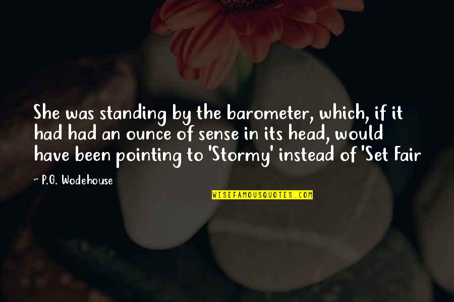 I Am Not Fair Quotes By P.G. Wodehouse: She was standing by the barometer, which, if