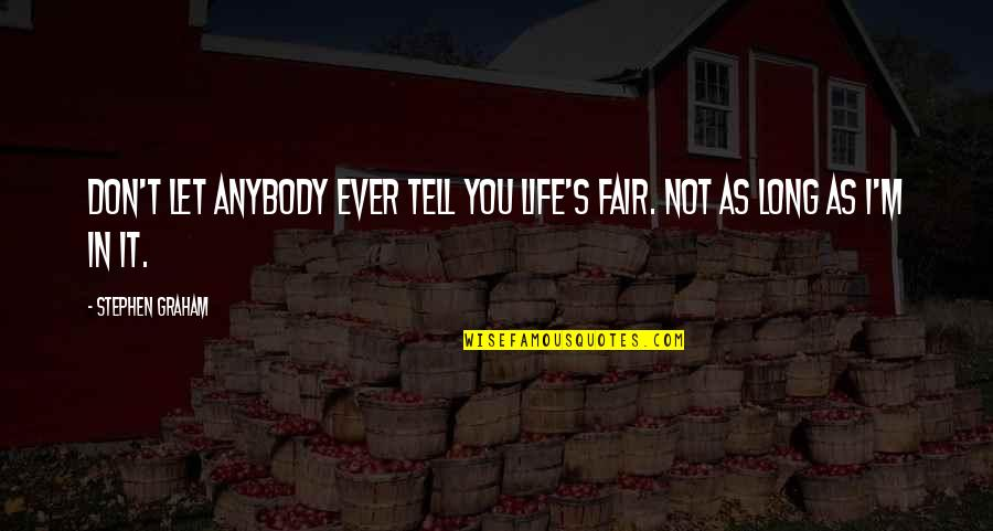 I Am Not Fair Quotes By Stephen Graham: Don't let anybody ever tell you life's fair.