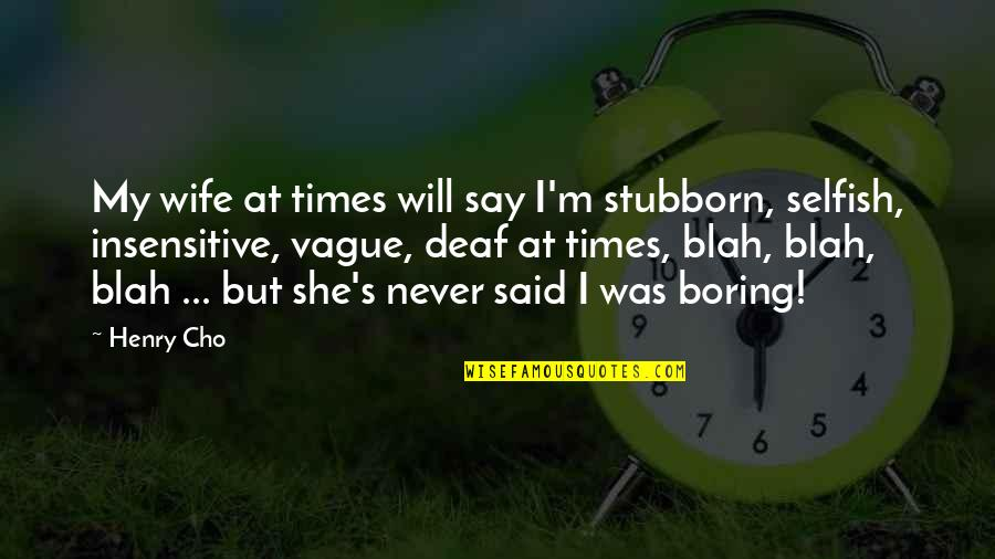 I Am Not Insensitive Quotes By Henry Cho: My wife at times will say I'm stubborn,
