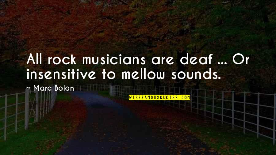 I Am Not Insensitive Quotes By Marc Bolan: All rock musicians are deaf ... Or insensitive