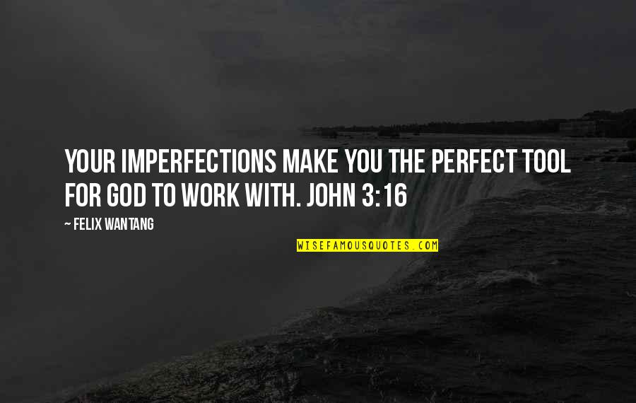 I Am Not Perfect Bible Quotes By Felix Wantang: Your imperfections make you the perfect tool for