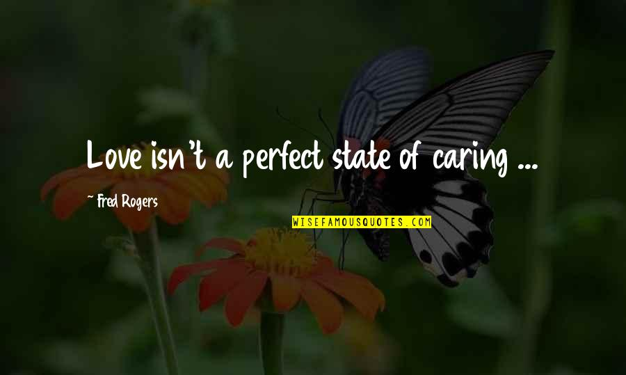I Am Not Perfect But I Love U Quotes By Fred Rogers: Love isn't a perfect state of caring ...