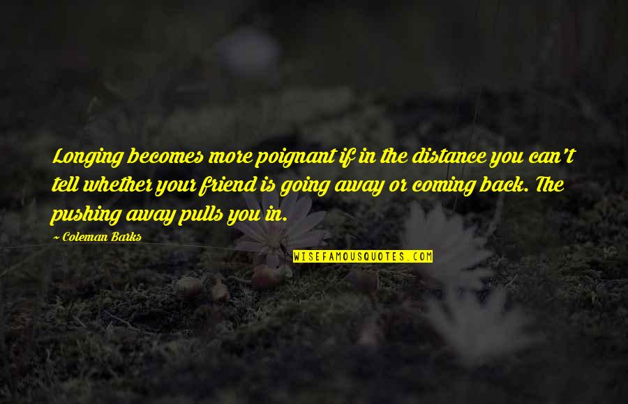 I Am Not Pushing You Away Quotes By Coleman Barks: Longing becomes more poignant if in the distance