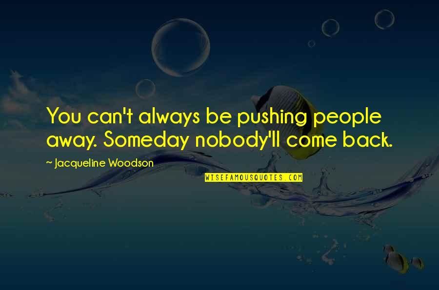 I Am Not Pushing You Away Quotes By Jacqueline Woodson: You can't always be pushing people away. Someday