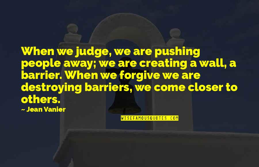 I Am Not Pushing You Away Quotes By Jean Vanier: When we judge, we are pushing people away;