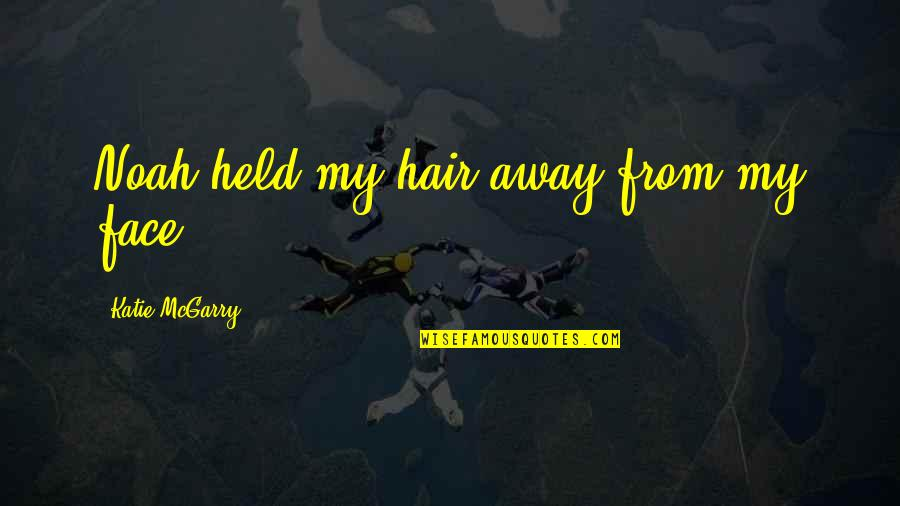 I Am Not Pushing You Away Quotes By Katie McGarry: Noah held my hair away from my face.
