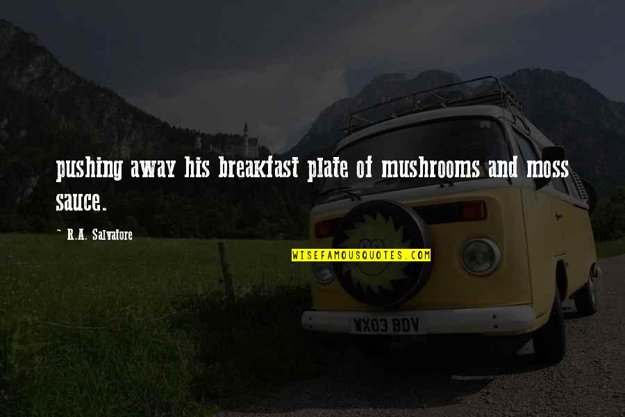 I Am Not Pushing You Away Quotes By R.A. Salvatore: pushing away his breakfast plate of mushrooms and