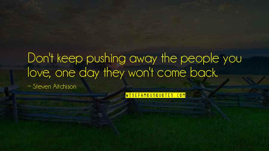 I Am Not Pushing You Away Quotes By Steven Aitchison: Don't keep pushing away the people you love,