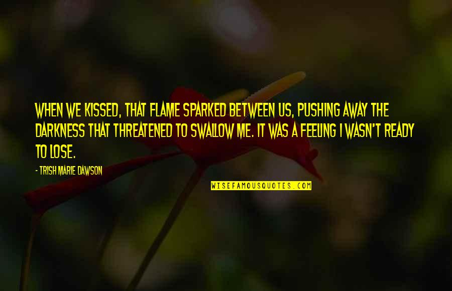 I Am Not Pushing You Away Quotes By Trish Marie Dawson: When we kissed, that flame sparked between us,