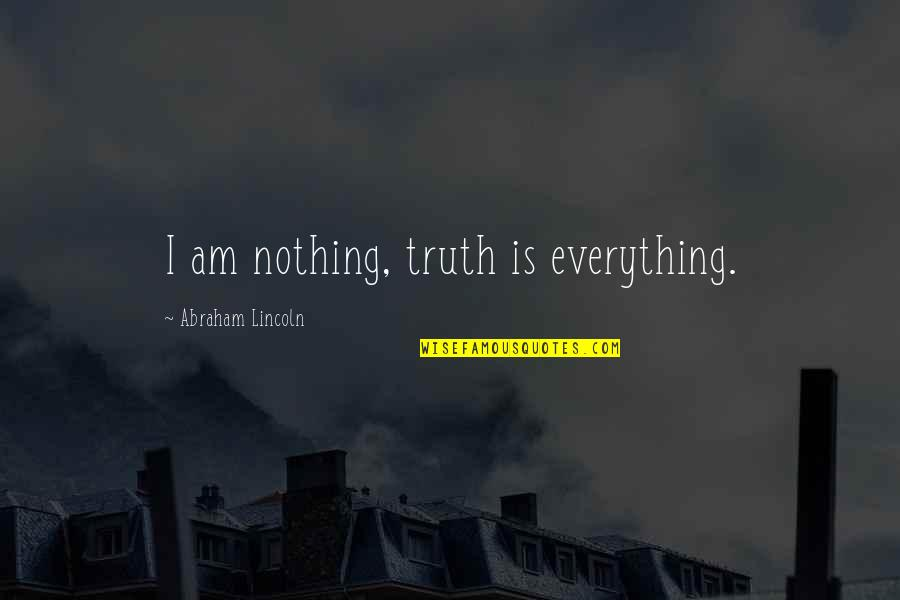 I Am Nothing Quotes By Abraham Lincoln: I am nothing, truth is everything.