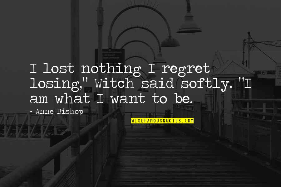 "I Am Nothing Quotes By Anne Bishop: I lost nothing I regret losing,"" Witch said"