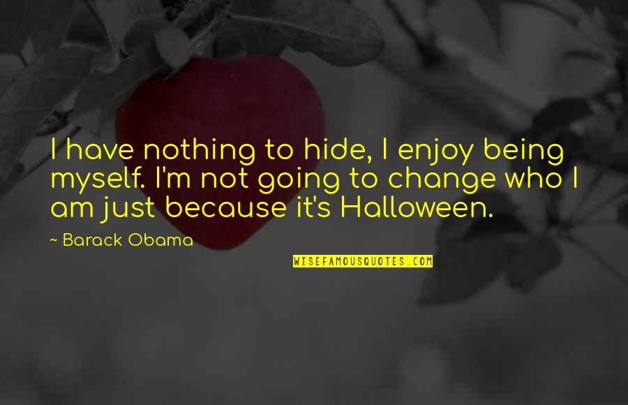 I Am Nothing Quotes By Barack Obama: I have nothing to hide, I enjoy being