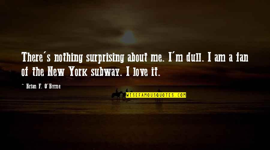 I Am Nothing Quotes By Brian F. O'Byrne: There's nothing surprising about me. I'm dull. I