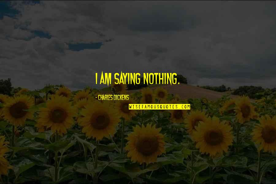 I Am Nothing Quotes By Charles Dickens: I am saying nothing.