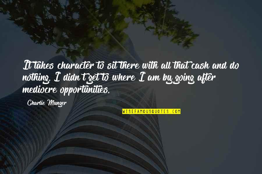I Am Nothing Quotes By Charlie Munger: It takes character to sit there with all