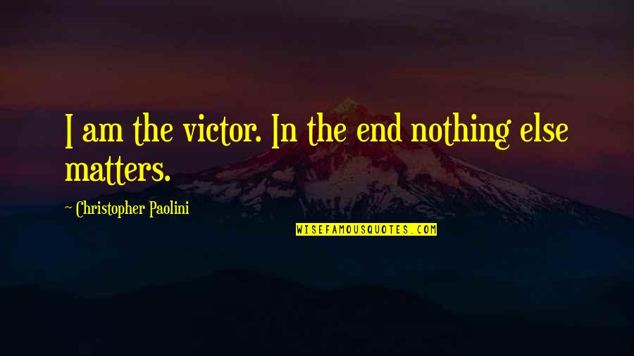 I Am Nothing Quotes By Christopher Paolini: I am the victor. In the end nothing