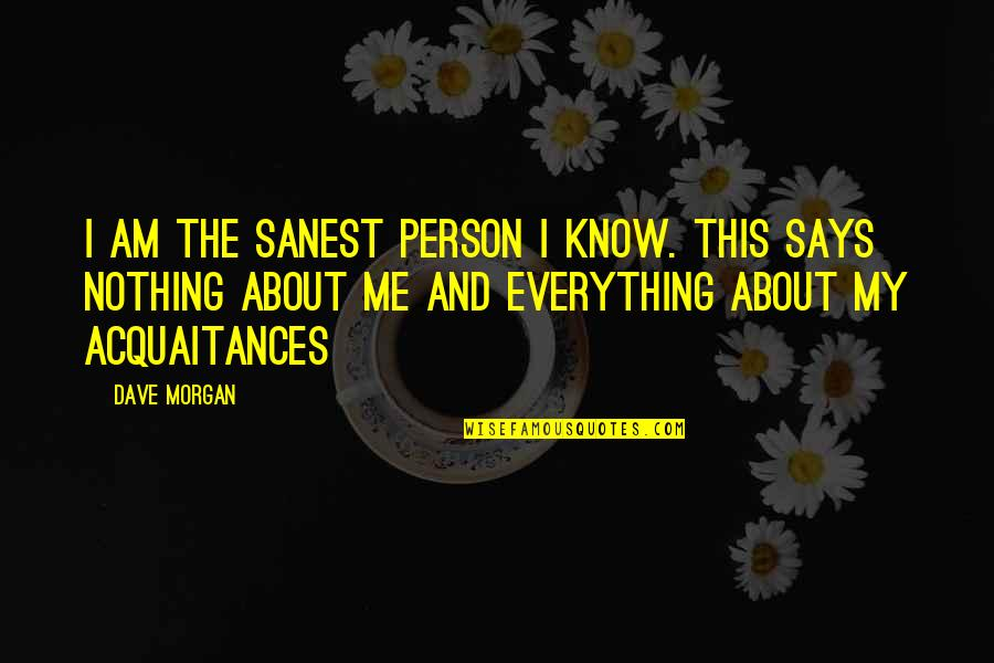 I Am Nothing Quotes By Dave Morgan: I am the sanest person I know. This