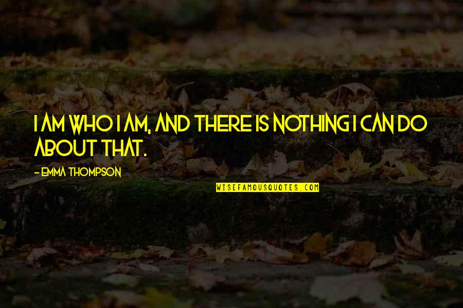 I Am Nothing Quotes By Emma Thompson: I am who I am, and there is