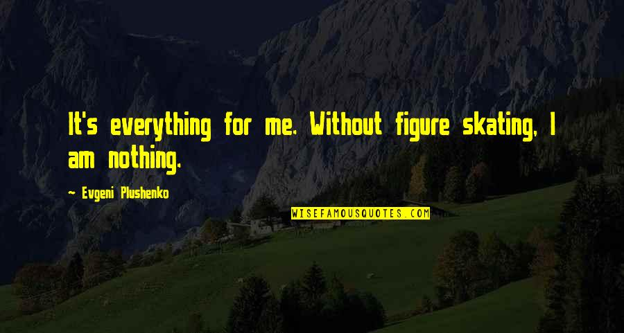 I Am Nothing Quotes By Evgeni Plushenko: It's everything for me. Without figure skating, I