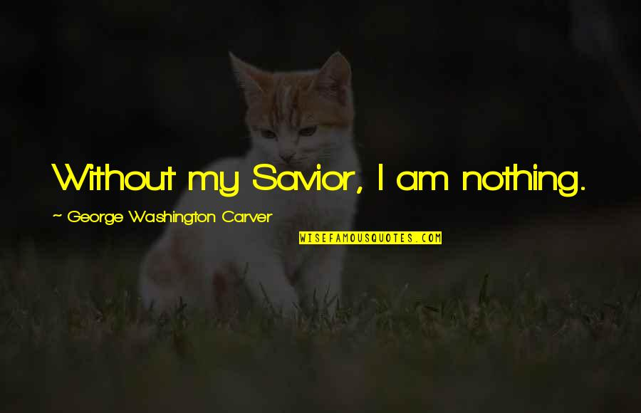 I Am Nothing Quotes By George Washington Carver: Without my Savior, I am nothing.