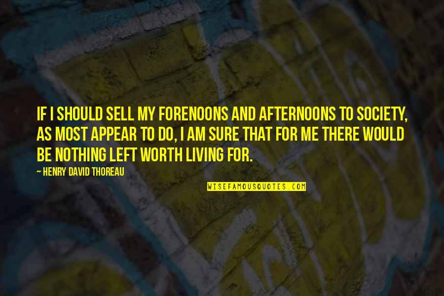 I Am Nothing Quotes By Henry David Thoreau: If I should sell my forenoons and afternoons