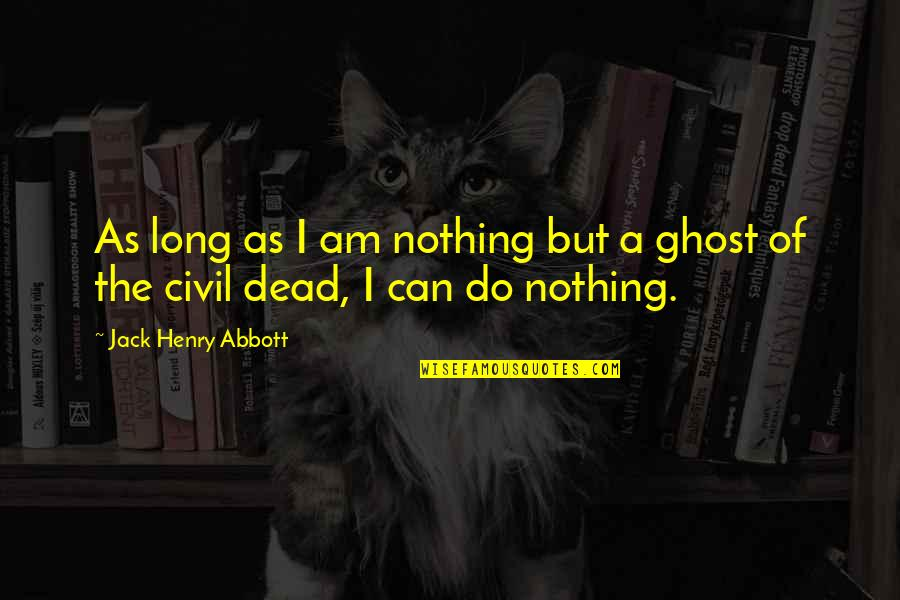 I Am Nothing Quotes By Jack Henry Abbott: As long as I am nothing but a