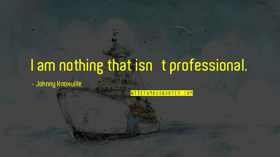 I Am Nothing Quotes By Johnny Knoxville: I am nothing that isn't professional.