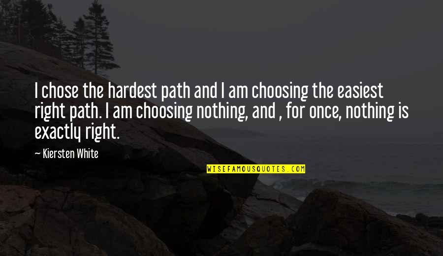 I Am Nothing Quotes By Kiersten White: I chose the hardest path and I am