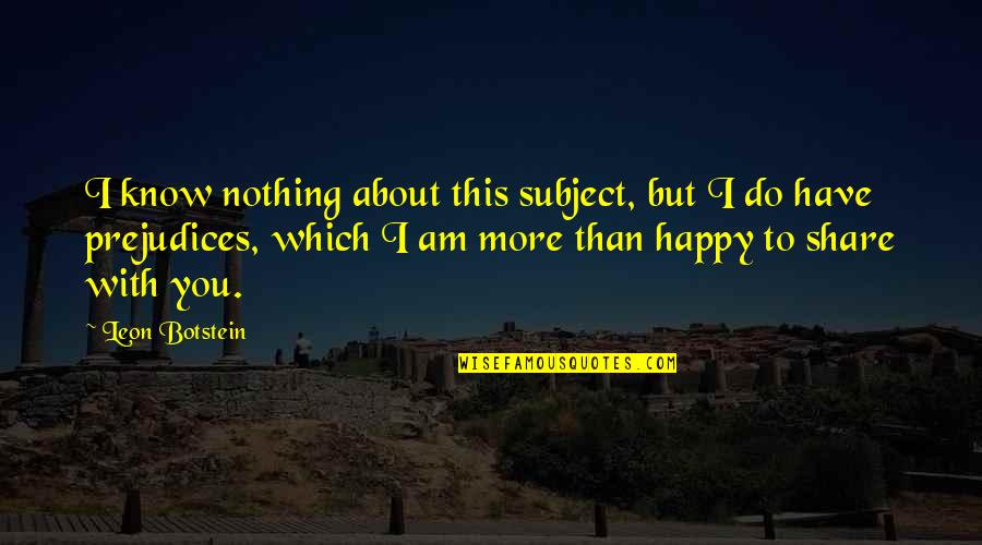 I Am Nothing Quotes By Leon Botstein: I know nothing about this subject, but I