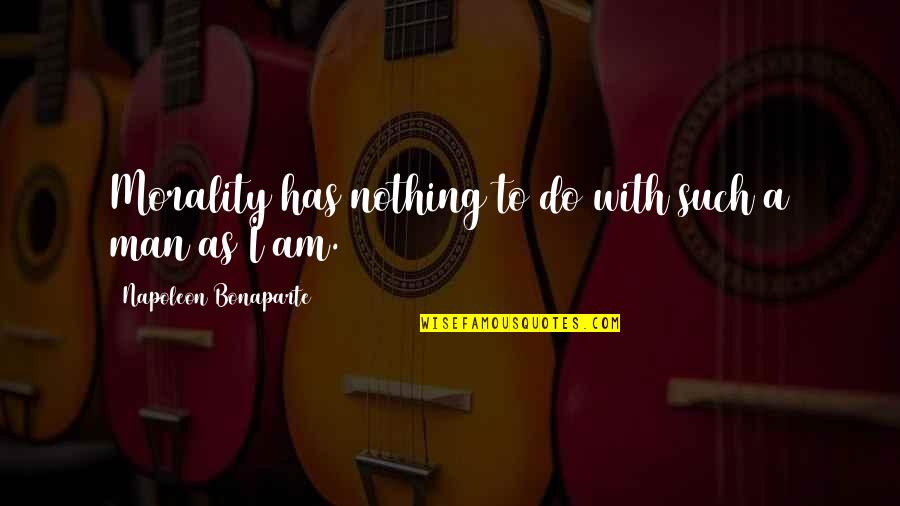 I Am Nothing Quotes By Napoleon Bonaparte: Morality has nothing to do with such a