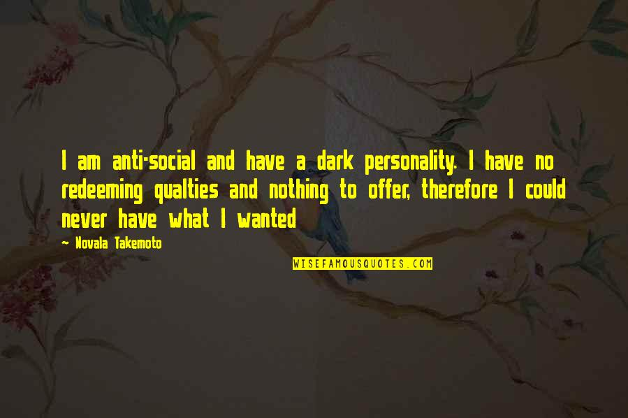 I Am Nothing Quotes By Novala Takemoto: I am anti-social and have a dark personality.
