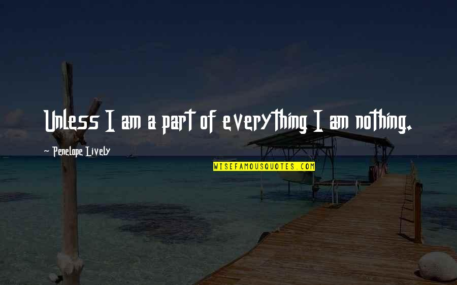 I Am Nothing Quotes By Penelope Lively: Unless I am a part of everything I