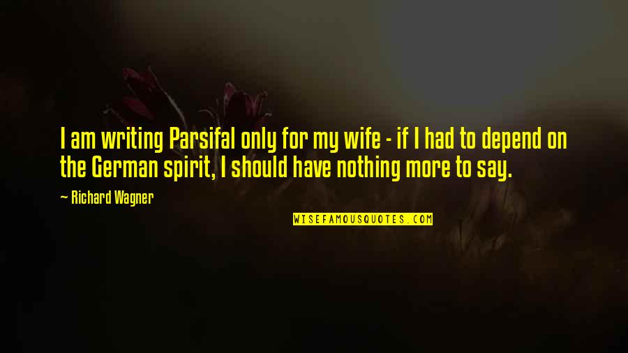 I Am Nothing Quotes By Richard Wagner: I am writing Parsifal only for my wife