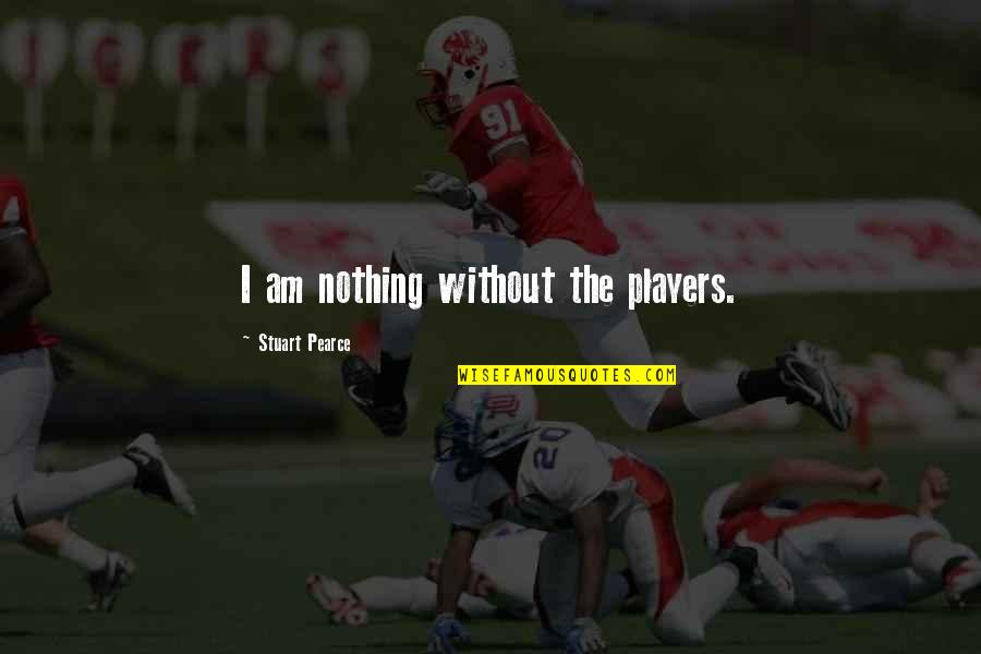 I Am Nothing Quotes By Stuart Pearce: I am nothing without the players.