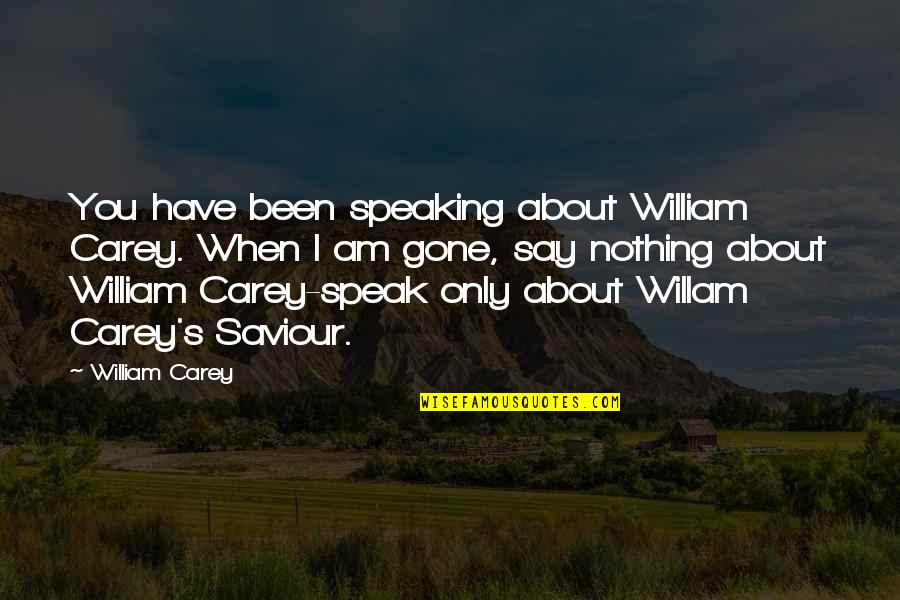 I Am Nothing Quotes By William Carey: You have been speaking about William Carey. When