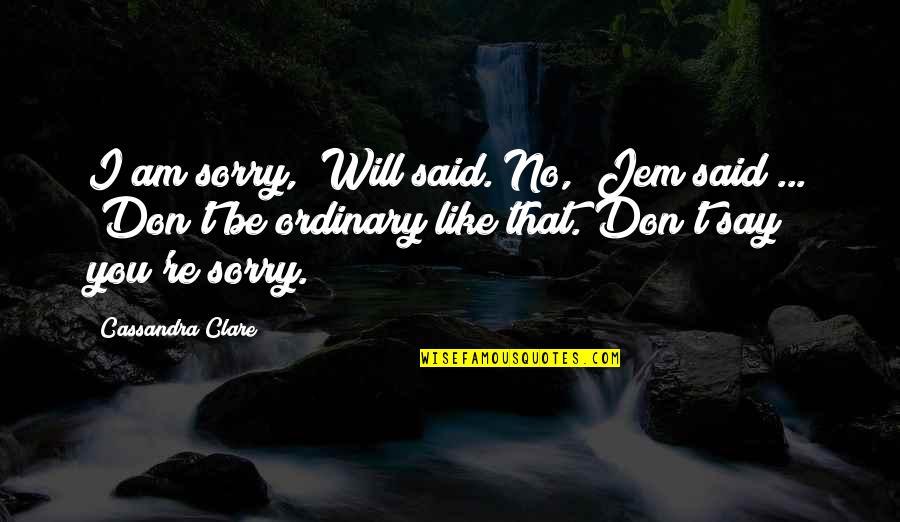 "I Am Ordinary Quotes By Cassandra Clare: I am sorry,"" Will said.""No,"" Jem said ..."