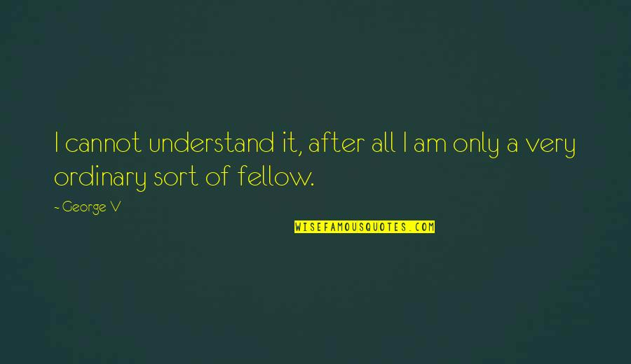 I Am Ordinary Quotes By George V: I cannot understand it, after all I am