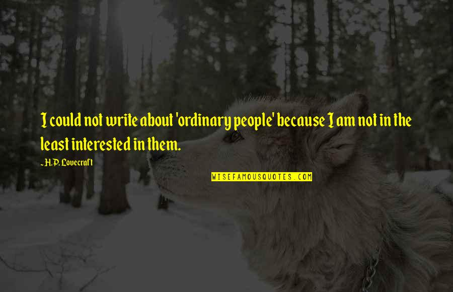 I Am Ordinary Quotes By H.P. Lovecraft: I could not write about 'ordinary people' because