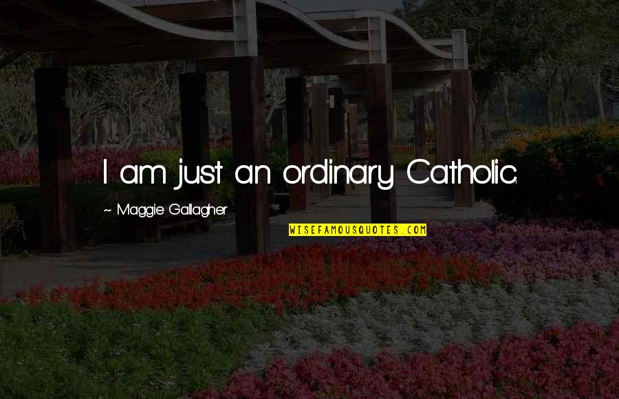 I Am Ordinary Quotes By Maggie Gallagher: I am just an ordinary Catholic.